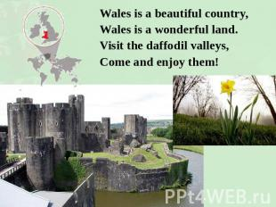 Wales is a beautiful country,Wales is a wonderful land.Visit the daffodil valley