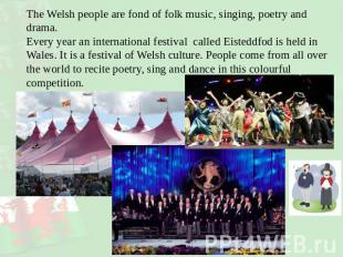 The Welsh people are fond of folk music, singing, poetry and drama. Every year a