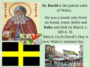 St. David is the patron saint of Wales. He was a monk who lived on bread, water,