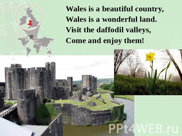 Wales is a beautiful country,Wales is a wonderful land.Visit the daffodil valleys,Come and enjoy them!