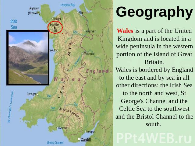 Geography Wales is a part of the United Kingdom and is located in a wide peninsula in the western portion of the island of Great Britain.Wales is bordered by England to the east and by sea in all other directions: the Irish Sea to the north and west…