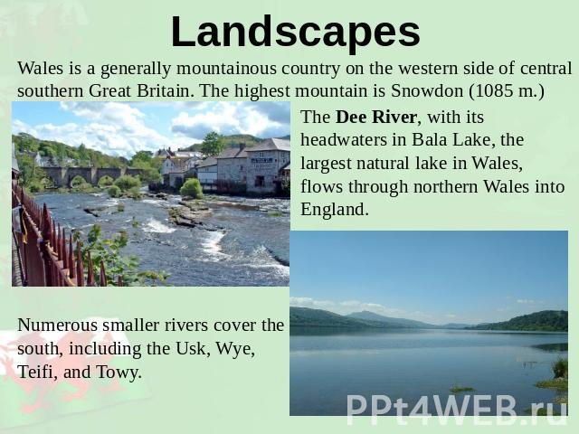 Landscapes Wales is a generally mountainous country on the western side of central southern Great Britain. The highest mountain is Snowdon (1085 m.) The Dee River, with its headwaters in Bala Lake, the largest natural lake in Wales, flows through no…