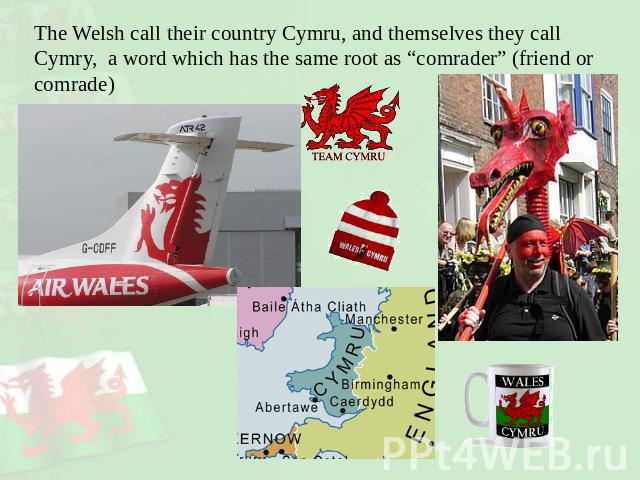"The Welsh call their country Cymru, and themselves they call Cymry, a word which has the same root as ""comrader"" (friend or comrade)"