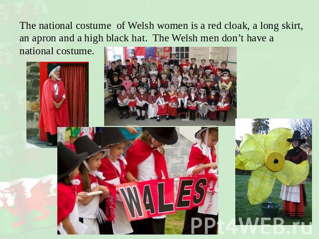 The national costume of Welsh women is a red cloak, a long skirt, an apron and a high black hat. The Welsh men don't have a national costume.