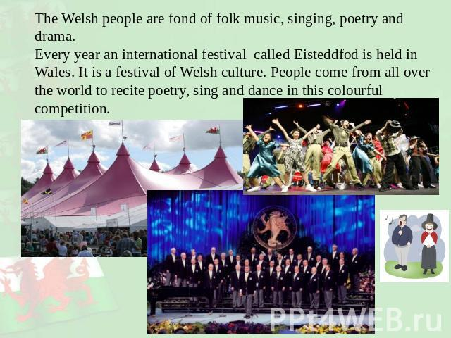The Welsh people are fond of folk music, singing, poetry and drama. Every year an international festival called Eisteddfod is held in Wales. It is a festival of Welsh culture. People come from all over the world to recite poetry, sing and dance in t…