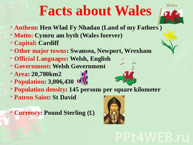Facts about Wales Anthem: Hen Wlad Fy Nhadau (Land of my Fathers ) Motto: Cymru am byth (Wales forever) Capital: Cardiff Other major towns: Swansea, Newport, Wrexham Official Languages: Welsh, English Government: Welsh Government Area: 20,780km2 Pop…