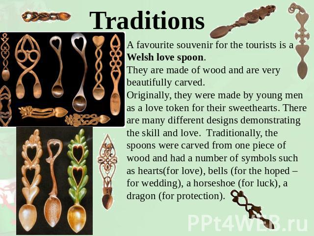 Traditions A favourite souvenir for the tourists is a Welsh love spoon. They are made of wood and are very beautifully carved. Originally, they were made by young men as a love token for their sweethearts. There are many different designs demonstrat…