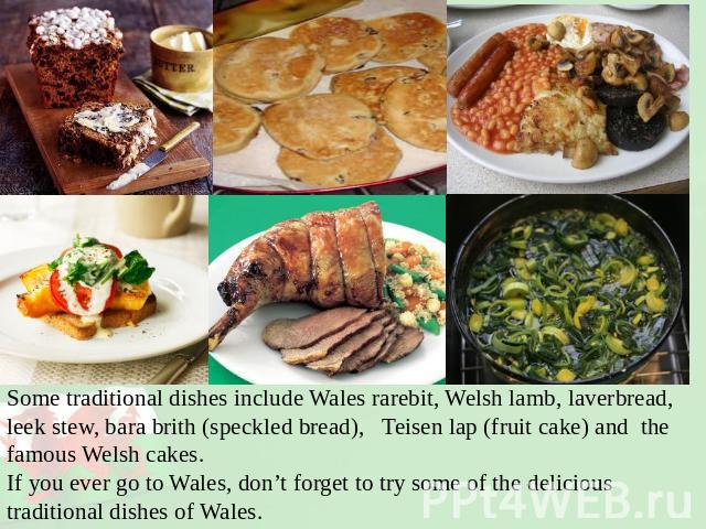 Some traditional dishes include Wales rarebit, Welsh lamb, laverbread, leek stew, bara brith (speckled bread), Teisen lap (fruit cake) and the famous Welsh cakes.If you ever go to Wales, don't forget to try some of the delicious traditional dishes o…