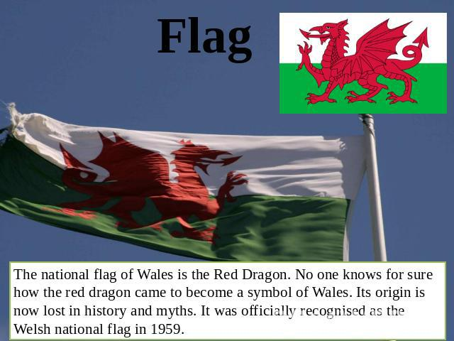 Flag The national flag of Wales is the Red Dragon. No one knows for sure how the red dragon came to become a symbol of Wales. Its origin is now lost in history and myths. It was officially recognised as the Welsh national flag in 1959.