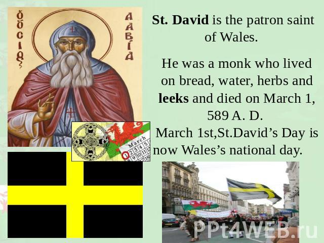 St. David is the patron saint of Wales. He was a monk who lived on bread, water, herbs and leeks and died on March 1, 589 A. D. March 1st,St.David's Day isnow Wales's national day.