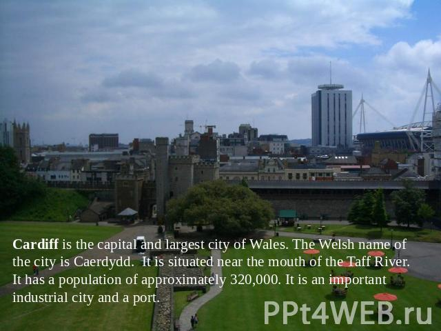 Cardiff is the capital and largest city of Wales. The Welsh name of the city is Caerdydd. It is situated near the mouth of the Taff River. It has a population of approximately 320,000. It is an important industrial city and a port.