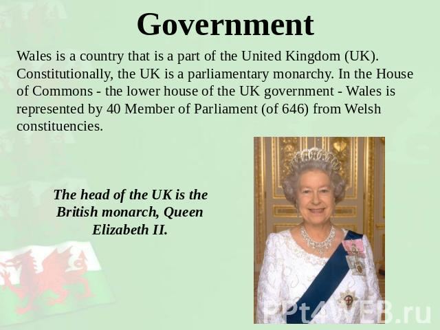 Government Wales is a country that is a part of the United Kingdom (UK).Constitutionally, the UK is a parliamentary monarchy. In the House of Commons - the lower house of the UK government - Wales is represented by 40 Member of Parliament (of 646) f…