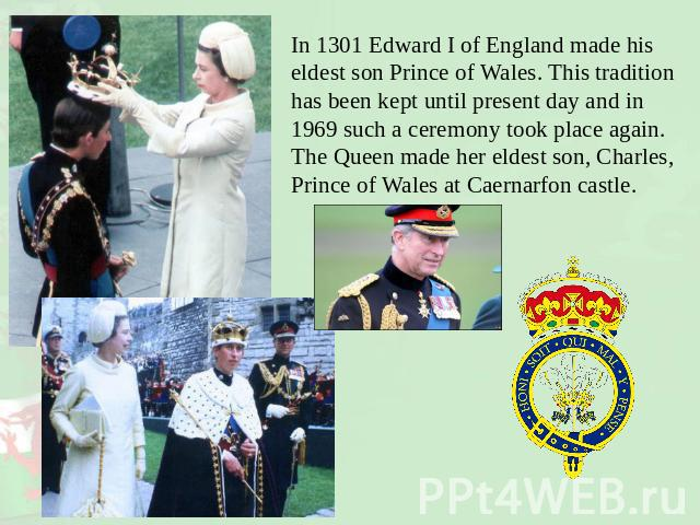In 1301 Edward I of England made his eldest son Prince of Wales. This tradition has been kept until present day and in 1969 such a ceremony took place again. The Queen made her eldest son, Charles, Prince of Wales at Caernarfon castle.