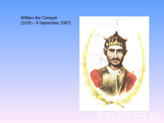 William the Conquer (1028 – 9 September 1087)