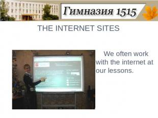 THE INTERNET SITESWe often work with the internet at our lessons.