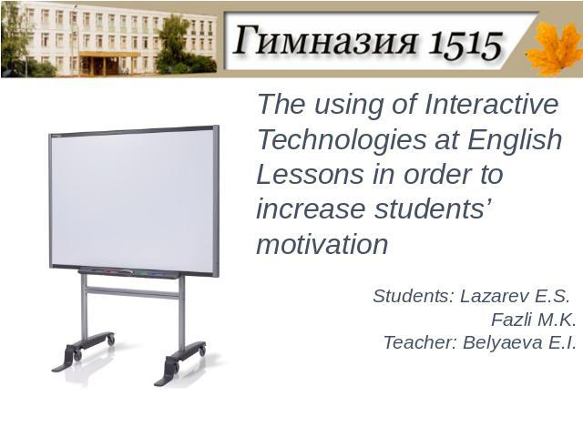 The using of Interactive Technologies at English Lessons in order to increase students' motivationStudents: Lazarev E.S. Fazli M.K.Teacher: Belyaeva E.I.