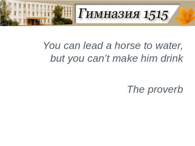 You can lead a horse to water, but you can't make him drinkThe proverb
