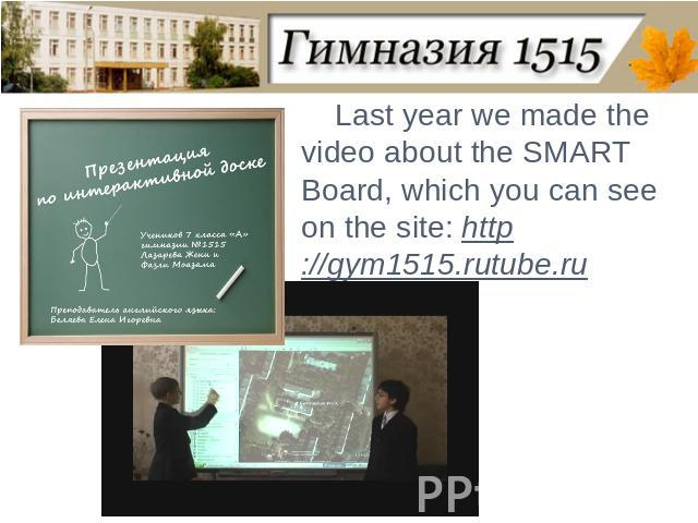Last year we made the video about the SMART Board, which you can see on the site: http://gym1515.rutube.ru
