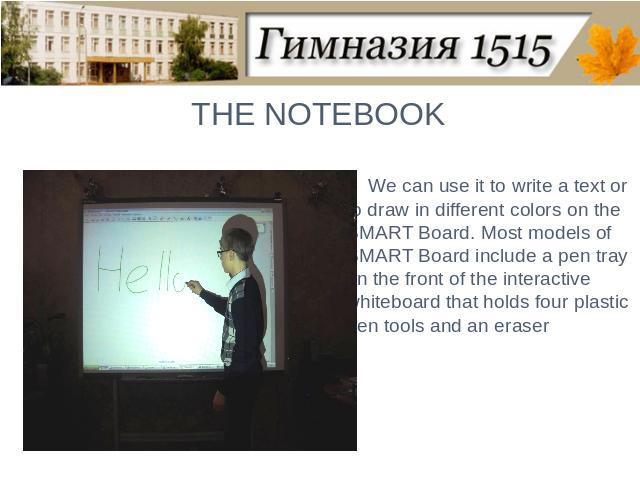 THE NOTEBOOKWe can use it to write a text or to draw in different colors on the SMART Board. Most models of SMART Board include a pen tray on the front of the interactive whiteboard that holds four plastic pen tools and an eraser