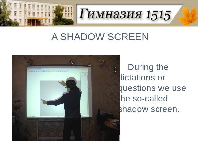 A SHADOW SCREENDuring the dictations or questions we use the so-called shadow screen.