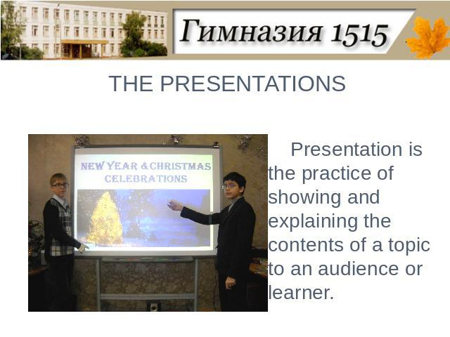 THE PRESENTATIONSPresentation is the practice of showing and explaining the contents of a topic to an audience or learner.