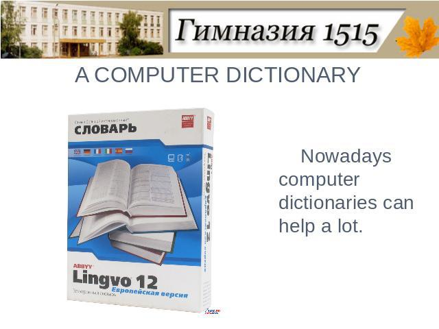 A COMPUTER DICTIONARYNowadays computer dictionaries can help a lot.