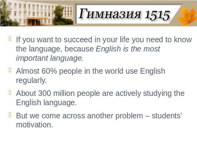 If you want to succeed in your life you need to know the language, because English is the most important language. Almost 60% people in the world use English regularly. About 300 million people are actively studying the English language.But we come …