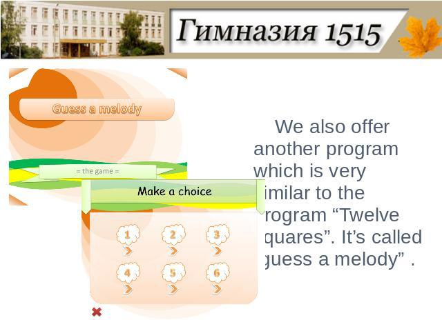 "We also offer another program which is very similar to the program ""Twelve squares"". It's called ""guess a melody"" ."