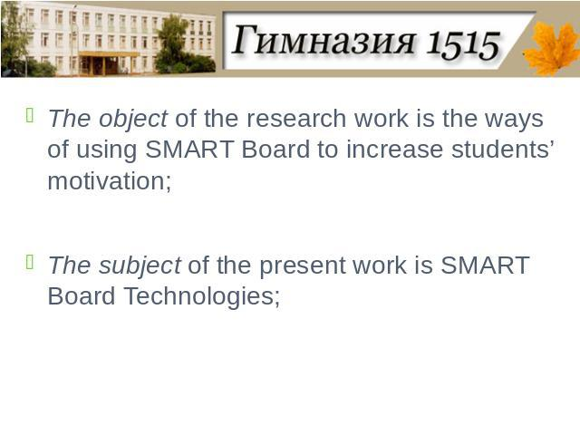 The object of the research work is the ways of using SMART Board to increase students' motivation;The subject of the present work is SMART Board Technologies;
