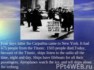 Four days latter the Carpathia came to New York. It had 675 people from the Tita