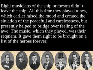 Eight musicians of the ship orchestra didn` t leave the ship. All this time they