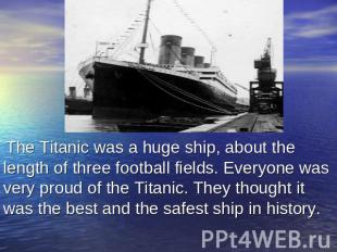 The Titanic was a huge ship, about the length of three football fields. Everyone