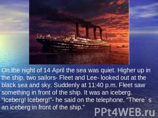 On the night of 14 April the sea was quiet. Higher up in the ship, two sailors-