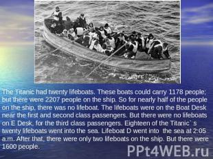 The Titanic had twenty lifeboats. These boats could carry 1178 people; but there