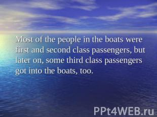 Most of the people in the boats were first and second class passengers, but late