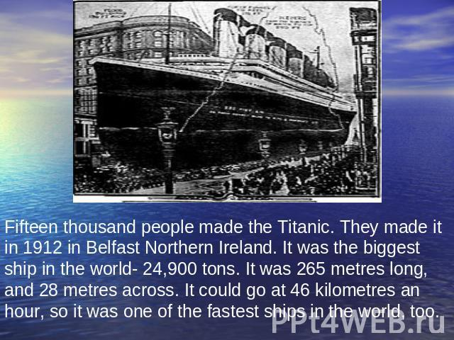 Fifteen thousand people made the Titanic. They made it in 1912 in Belfast Northern Ireland. It was the biggest ship in the world- 24,900 tons. It was 265 metres long, and 28 metres across. It could go at 46 kilometres an hour, so it was one of the f…