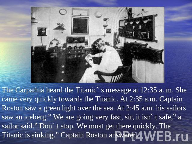 "The Carpathia heard the Titanic` s message at 12:35 a. m. She came very quickly towards the Titanic. At 2:35 a.m. Captain Roston saw a green light over the sea. At 2:45 a.m. his sailors saw an iceberg."" We are going very fast, sir, it isn` t safe,"" …"