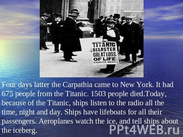 Four days latter the Carpathia came to New York. It had 675 people from the Titanic. 1503 people died.Today, because of the Titanic, ships listen to the radio all the time, night and day. Ships have lifeboats for all their passengers. Aeroplanes wat…