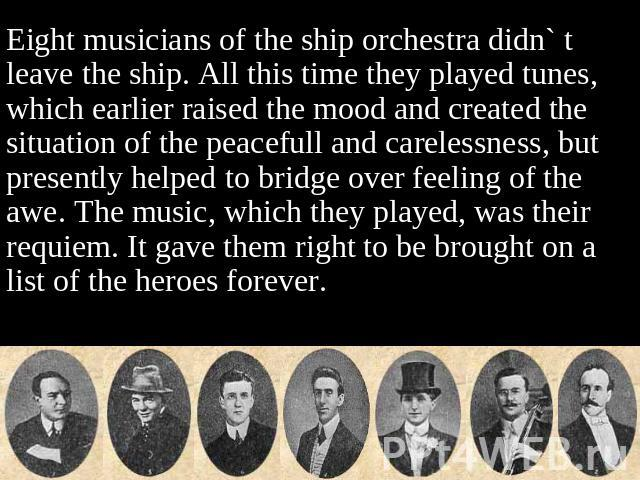 Eight musicians of the ship orchestra didn` t leave the ship. All this time they played tunes, which earlier raised the mood and created the situation of the peacefull and carelessness, but presently helped to bridge over feeling of the awe. The mus…