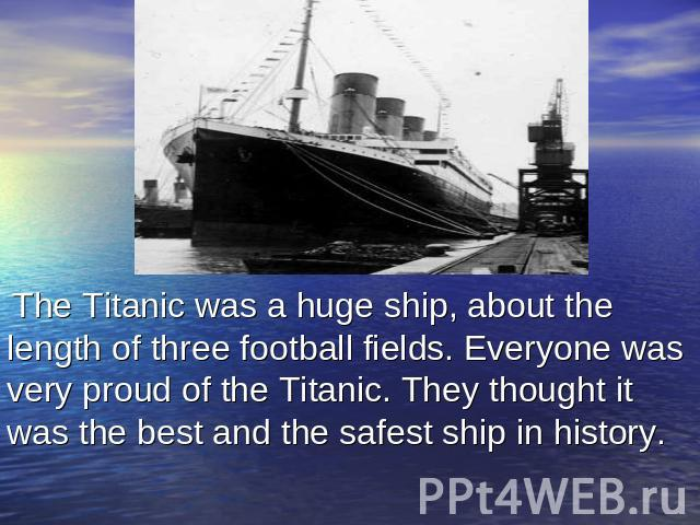 The Titanic was a huge ship, about the length of three football fields. Everyone was very proud of the Titanic. They thought it was the best and the safest ship in history.