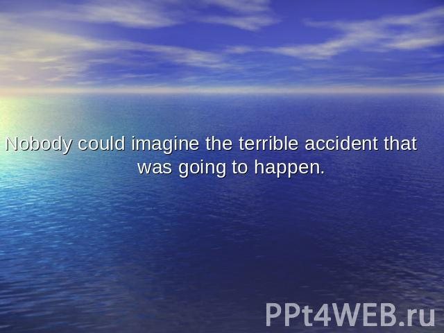 Nobody could imagine the terrible accident that was going to happen.