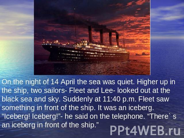 "On the night of 14 April the sea was quiet. Higher up in the ship, two sailors- Fleet and Lee- looked out at the black sea and sky. Suddenly at 11:40 p.m. Fleet saw something in front of the ship. It was an iceberg. ""Iceberg! Iceberg!""- he said on t…"