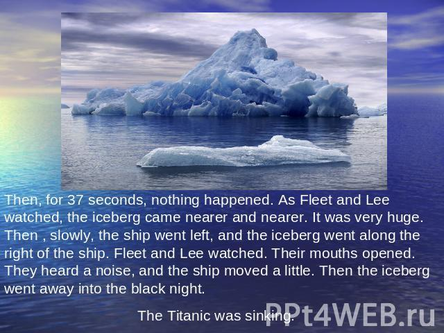 Then, for 37 seconds, nothing happened. As Fleet and Lee watched, the iceberg came nearer and nearer. It was very huge. Then , slowly, the ship went left, and the iceberg went along the right of the ship. Fleet and Lee watched. Their mouths opened. …