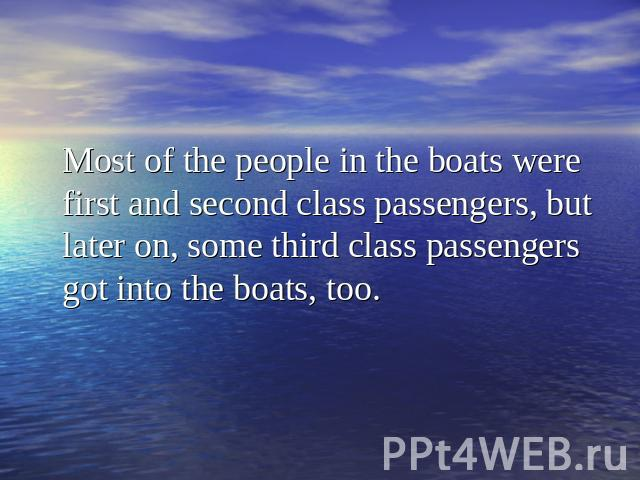 Most of the people in the boats were first and second class passengers, but later on, some third class passengers got into the boats, too.