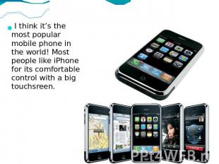 I think it's the most popular mobile phone in the world! Most people like iPhone