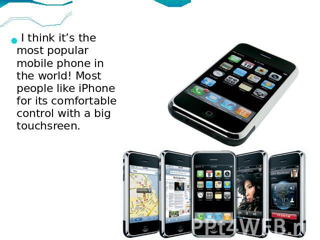I think it's the most popular mobile phone in the world! Most people like iPhone for its comfortable control with a big touchsreen.