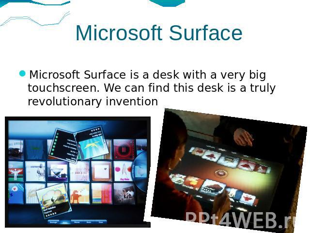 Microsoft Surface Microsoft Surface is a desk with a very big touchscreen. We can find this desk is a truly revolutionary invention.