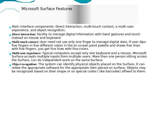 Microsoft Surface Features Main interface components: Direct interaction, multi-touch contact, a multi-user experience, and object recognition.Direct interaction: Facility to manage digital information with hand gestures and touch instead on mouse a…