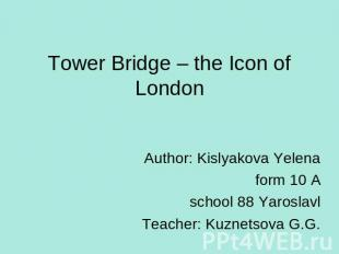 Tower Bridge – the Icon of London Author: Kislyakova Yelena form 10 Aschool 88 Y