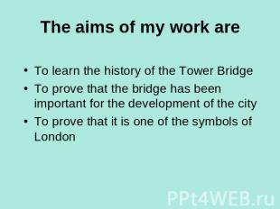 The aims of my work are To learn the history of the Tower BridgeTo prove that th